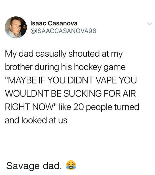 "Dad, Gym, and Hockey: Isaac Casanova  @ISAACCASANOVA96  My dad casually shouted at my  brother during his hockey game  ""MAYBE IF YOU DIDNT VAPE YOU  WOULDNT BE SUCKING FOR AIR  RIGHT NOW"" like 20 people turned  and looked at us Savage dad. 😂"