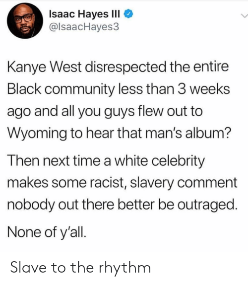 hayes: Isaac Hayes III  @lsaacHayes3  Kanye West disrespected the entire  Black community less than 3 weeks  ago and all you guys flew out to  Wyoming to hear that man's album?  Then next time a white celebrity  makes some racist, slavery comment  nobody out there better be outraged.  None of y'all Slave to the rhythm