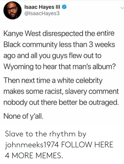 hayes: Isaac Hayes III  @lsaacHayes3  Kanye West disrespected the entire  Black community less than 3 weeks  ago and all you guys flew out to  Wyoming to hear that man's album?  Then next time a white celebrity  makes some racist, slavery comment  nobody out there better be outraged.  None of y'all Slave to the rhythm by johnmeeks1974 FOLLOW HERE 4 MORE MEMES.