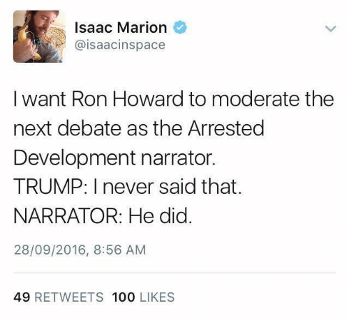 debate: Isaac Marion  aisaacinspace  I want Ron Howard to moderate the  next debate as the Arrested  Development narrator.  TRUMP: I never said that.  NARRATOR: He did  28/09/2016, 8:56 AM  49 RETWEETS 100  LIKES