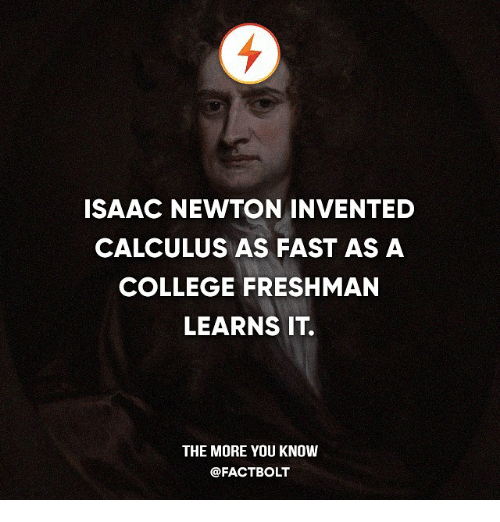 college freshman: ISAAC NEWTON INVENTED  CALCULUS AS FAST AS A  COLLEGE FRESHMAN  LEARNS IT  THE MORE YOU KNOW  @FACT BOLT