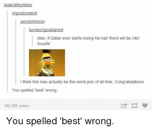 toupee: isaaclaheyfeels:  impostoradult  peckishmoon:  turntechgoddamnit  Man, if Satan ever starts losing his hair there will be Hell  toupée  l think this may actually be the worst pun of all time. Congratulations.  You spelled 'best wrong.  162,190 notes You spelled 'best' wrong.