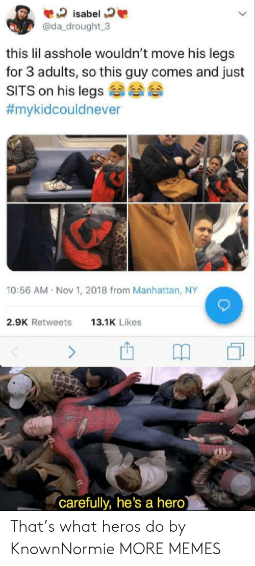 heros: isabel  @da_drought 3  this lil asshole wouldn't move his legs  for 3 adults, so this guy comes and just  SITS on his legs  #mykidcouldnever  10:56 AM Nov 1, 2018 from Manhattan, NY  2.9K Retweets  13.1K Likes  (carefully, he's a hero) That's what heros do by KnownNormie MORE MEMES