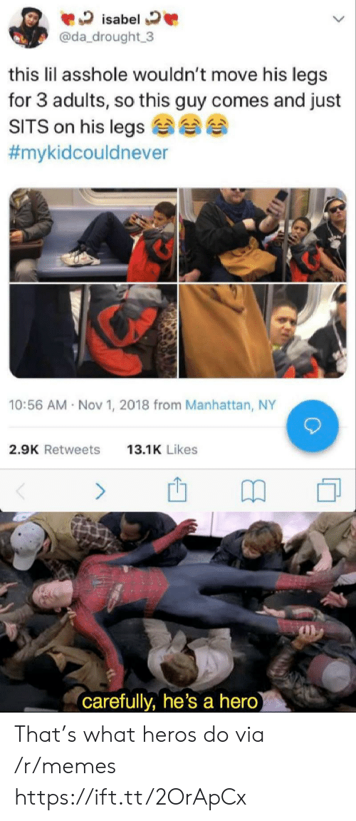 heros: isabel  @da_drought 3  this lil asshole wouldn't move his legs  for 3 adults, so this guy comes and just  SITS on his legs  #mykidcouldnever  10:56 AM Nov 1, 2018 from Manhattan, NY  2.9K Retweets  13.1K Likes  (carefully, he's a hero) That's what heros do via /r/memes https://ift.tt/2OrApCx