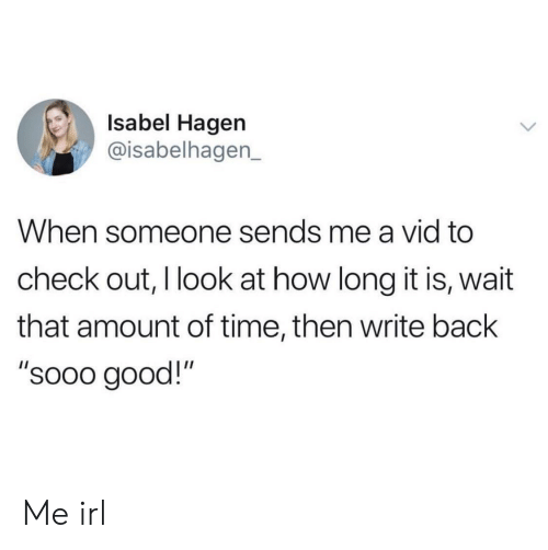 "vid: Isabel Hagen  @isabelhagen_  When someone sends me a vid to  check out, I look at how long it is, wait  that amount of time, then write back  ""sooo good!"" Me irl"
