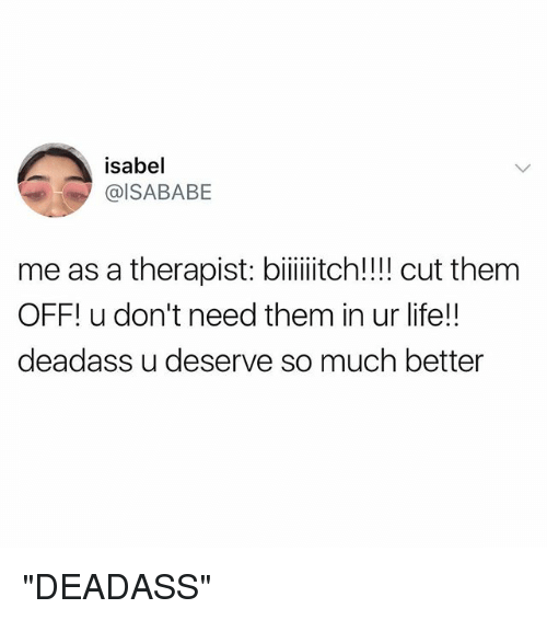 "Life, Deadass, and Girl Memes: isabel  @ISABABE  meas a therapist: biiiiiitch! cut them  OFF! u don't need them in ur life!!  deadass u deserve so much better ""DEADASS"""