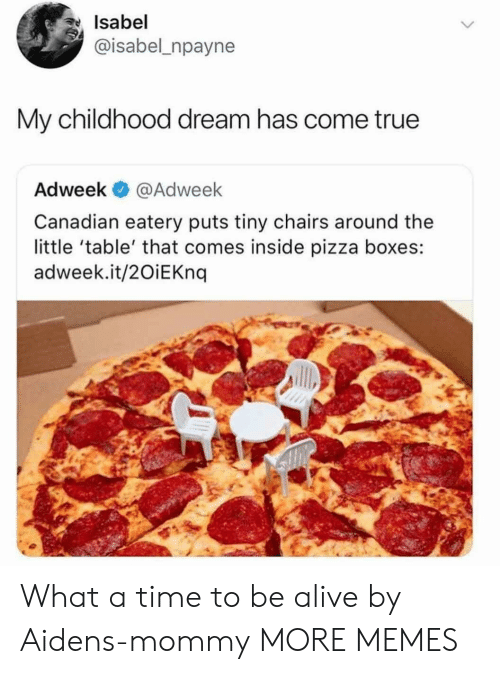 pizza boxes: Isabel  @isabel_npayne  My childhood dream has come true  Adweek @Adweek  Canadian eatery puts tiny chairs around the  little 'table' that comes inside pizza boxes:  adweek.it/2OiEKnq What a time to be alive by Aidens-mommy MORE MEMES