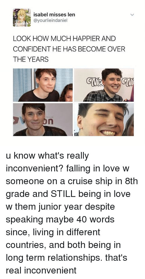 Love, Relationships, and Cruise: isabel misses len  @yourlieindaniel  LOOK HOW MUCH HAPPIER AND  CONFIDENT HE HAS BECOME OVER  THE YEARS u know what's really inconvenient? falling in love w someone on a cruise ship in 8th grade and STILL being in love w them junior year despite speaking maybe 40 words since, living in different countries, and both being in long term relationships. that's real inconvenient