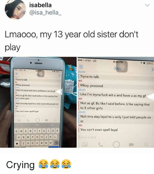 Crying, Girls, and Memes: isabella  @isa_hella_  Lmaooo, my 13 year old sister don't  play  AT&T LTE  8:35 PM  23%  ATATL  」010  Tryna to talk  JUJU  ME  Tryna to tallk  Mkay, proceed  Like I'm tryna fuck wit u and have u as my g  Not as gf. Bc like I said before. U be saying that  Mkay, proceed  JoJo  Like I'm tryna fuck wit u and have u as my gf  to 5 other girs  ME  Not as gf. Bc like I said before. U be saying that  to 5 other girls  oJo  Nah ima stay layol to u only I just told people on  Nah ima stay layol to u only I just told people on  l You can't even spell loyal  SC  ME  rm  You can't even spell loyal Crying 😂😂😂
