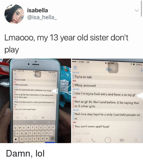 Be Like, Girls, and Lol: isabella  @isa_hella_  Lmaooo, my 13 year old sister don't  play  AT&T LTE  8:35 PM  10 23%2  jo  835PM  JOJO  Tryna to talk  Mkay, proceed  Like I'm tryna fuck wit u and have u as my gf  03o  Tryna to talk  Mkay, proceed  Like I'm tryna fuck wit u and have u as my s  Not as gf. Be like I said before. U be saying that  ME  to 5 other girls  ME  Not as gf. Bc like I said before. U be saying that  to 5 other girls  Nah ima stay layol to u only I just told people on  | You can't even spell loyal  JOJo  SC  ME  Trn  Oh  You can't even spell loyal  nd a chat Damn, lol