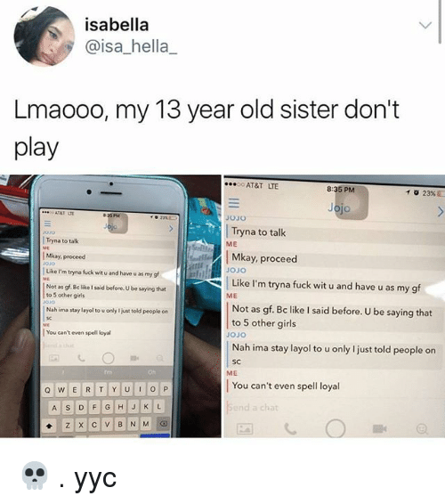 Be Like, Girls, and Memes: isabella  @isa_hella  Lmaooo, my 13 year old sister don't  play  AT&T LTE  8:35 PM  jo  Tryna to talk  Tryna to talk  ME  Mkay, proceed  Mkay, proceed  ojo  Like I'm tryna fuck wit u and have u as my gf  JOJO  Like I'm tryna fuck wit u and have u as my gf  Not as gf. Be like I said before. U be saying that  to 5 other girls  ME  Not as gf. Bc like I said before. U be saying that  to 5 other girls  Nah ima stay layol to u only I just told people on  JOJO  You can't even spell loya  Nah ima stay layol to u only l just told people on  SC  Oh  ME  You can't even spell loyal  d a chat 💀 . yyc