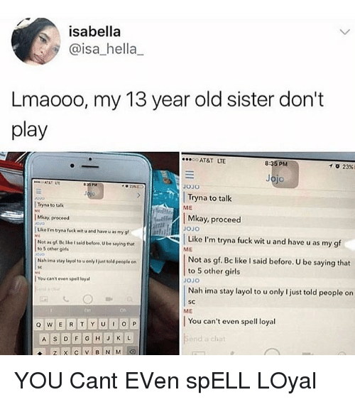 Girls, Memes, and At&t: isabella  @isa_hella_  Lmaooo, my 13 year old sister don't  play  AT&T LTE  8:35 PM  23%)  イ  jo  AT&T L  OJO  Tryna to talk  ME  Tryna to talk  Mkay, proceed  Uke I'm tryna fuck wit u and have u as my g  Not as gf. Bc LkeI said before, U be saying that  Mkay, proceed  OJO  JOJo  Like I'm tryna fuck wit u and have u as my g  ME  to 5 other giels  Not as gf. Bc like I said before. U be saying that  to 5 other girls  OJO  Nah ima stay layol to u only I just told people on  SC  Nah ima stay layol to uonly I jint told people on  tc  | You can't even spel loyal  ME  You can't even spell loyal  nd a chat YOU Cant EVen spELL LOyal
