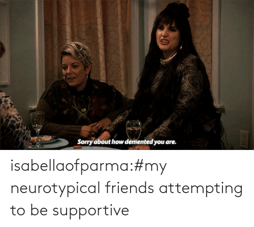 supportive: isabellaofparma:#my neurotypical friends attempting to be supportive
