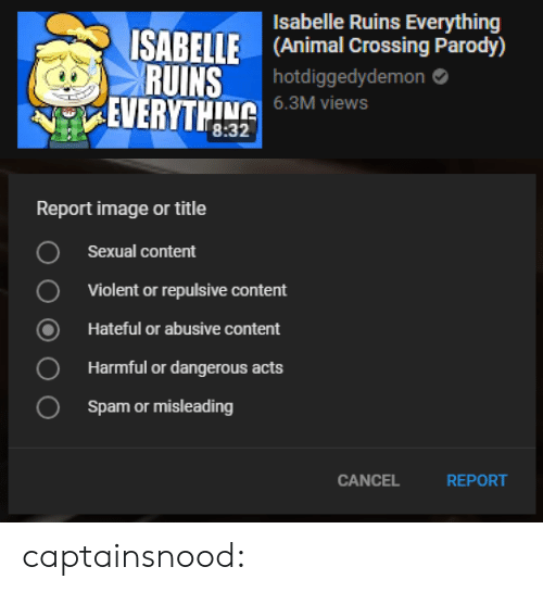 repulsive: Isabelle Ruins Everything  ISABELLE (Animal Crossing Parody)  RUINS  hotdiggedydemon  6.3M views  EVERTL   Report image or title  Sexual content  Violent or repulsive content  Hateful or abusive content  Harmful or dangerous acts  Spam or misleading  O  0  CANCEL  REPORT captainsnood: