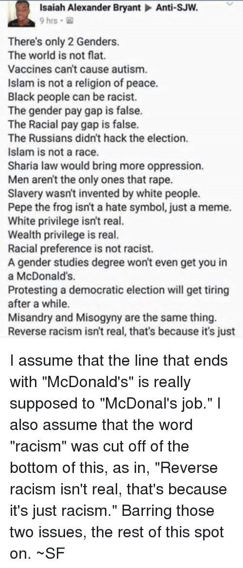 "McDonalds, Meme, and Memes: Isaiah Alexander Bryant Anti-SJW.  9 hrs.  There's only 2 Genders.  The world is not flat.  Vaccines can't cause autism.  Islam is not a religion of peace.  Black people can be racist.  The gender pay gap is false.  The Racial pay gap is false.  The Russians didn't hack the election.  Islam is not a race.  Sharia law would bring more oppression.  Men aren't the only ones that rape.  Slavery wasn't invented by white people.  Pepe the frog isn't a hate symbol, just a meme.  White privilege isn't real.  Wealth privilege is real.  Racial preference is not racist.  A gender studies degree won't even get you in  a McDonald's.  Protesting a democratic election will get tiring  after a while.  Misandry and Misogyny are the same thing.  Reverse racism isn't real, that's because it's just I assume that the line that ends with ""McDonald's"" is really supposed to ""McDonal's job."" I also assume that the word ""racism"" was cut off of the bottom of this, as in, ""Reverse racism isn't real, that's because it's just racism."" Barring those two issues, the rest of this spot on. ~SF"