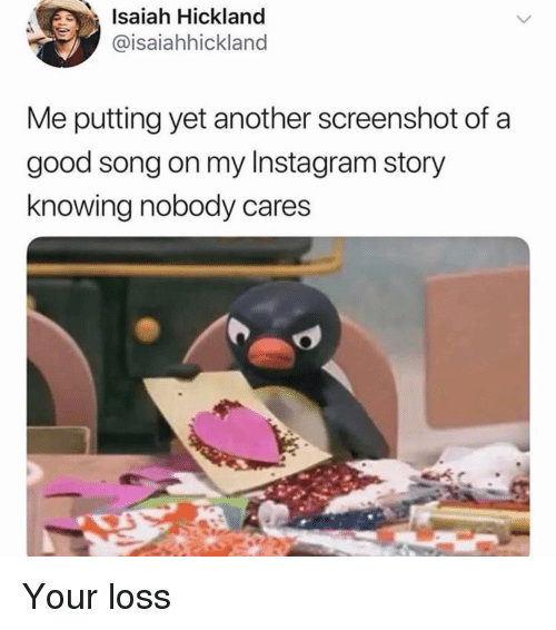 Funny, Instagram, and Good: Isaiah Hickland  @isaiahhickland  Me putting yet another screenshot of a  good song on my Instagram story  knowing nobody cares Your loss