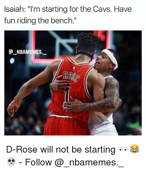 """rosee: Isaiah: """"I'm starting for the Cavs. Have  fun riding the bench.""""  @_ABAMEMEs.一 D-Rose will not be starting 👀😂💀 - Follow @_nbamemes._"""