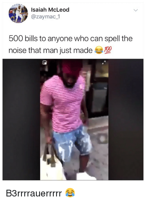 Anaconda, Girl Memes, and Bills: Isaiah McLeod  @zaymac 1  500 bills to anyone who can spell the  noise that man just made  100 B3rrrrauerrrrr 😂