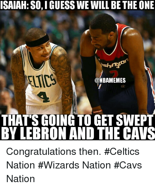 Cavs, Nba, and Celtics: ISAIAH: SO,IGUESS WE WILL BE THE ONE  shng  @NBAMEMES  THAT'S GOING TO GET SWEPT  BY LEBRON AND THE CAVS Congratulations then. #Celtics Nation #Wizards Nation #Cavs Nation