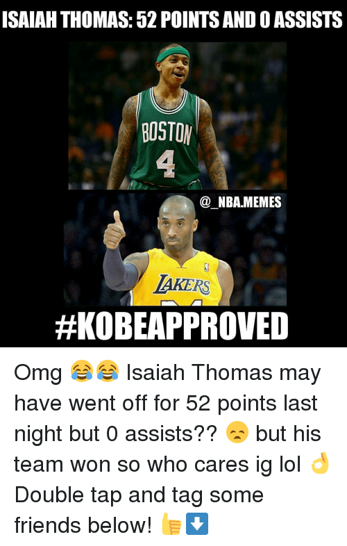 Meme, Nba, and Boston: ISAIAH THOMAS: 52 POINTS ANDO ASSISTS  BOSTON  NBA MEMES  LAKERS  Omg 😂😂 Isaiah Thomas may have went off for 52 points last night but 0 assists?? 😞 but his team won so who cares ig lol 👌Double tap and tag some friends below! 👍⬇