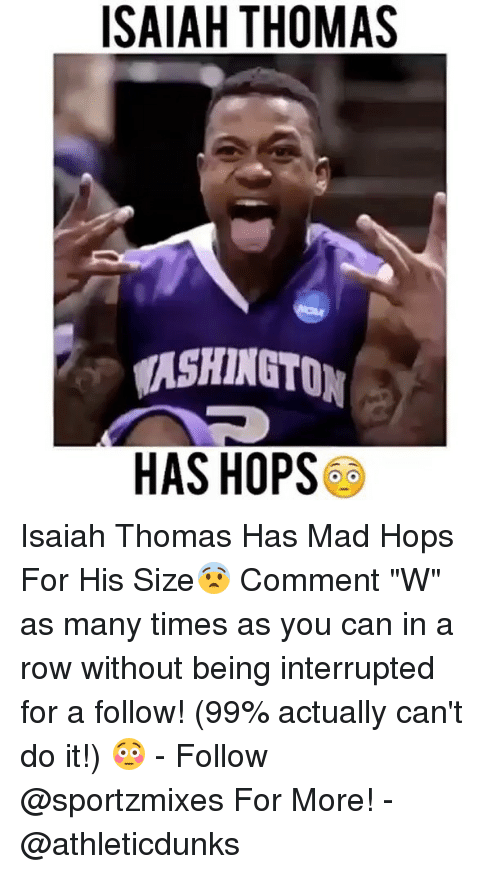 """Memes, Isaiah Thomas, and 🤖: ISAIAH THOMAS  ASHINGTON  HAS HOPS Isaiah Thomas Has Mad Hops For His Size😨 Comment """"W"""" as many times as you can in a row without being interrupted for a follow! (99% actually can't do it!) 😳 - Follow @sportzmixes For More! - @athleticdunks"""
