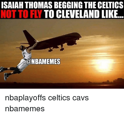 Basketball, Cavs, and Nba: ISAIAH THOMAS BEGGING THE CELTICS  NOT TO FLY  TO CLEVELAND LIKE...  NBAMEMES nbaplayoffs celtics cavs nbamemes