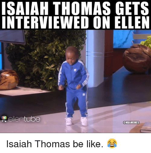 Be Like, Nba, and Ellen: ISAIAH THOMAS GETS  INTERVIEWED ON ELLEN  ellentube  @NBAMEMES Isaiah Thomas be like. 😂