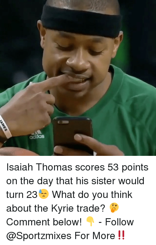 Memes, Isaiah Thomas, and 🤖: Isaiah Thomas scores 53 points on the day that his sister would turn 23😓 What do you think about the Kyrie trade? 🤔 Comment below! 👇 - Follow @Sportzmixes For More‼️