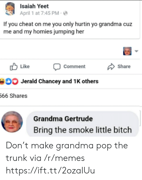 isaiah: Isaiah Yeet  April 1 at 7:45 PM  If you cheat on me you only hurtin yo grandma cuz  me and my homies jumping her  Like  Share  Comment  Jerald Chancey and 1 K others  66 Shares  Grandma Gertrude  Bring the smoke little bitch Don't make grandma pop the trunk via /r/memes https://ift.tt/2ozaIUu