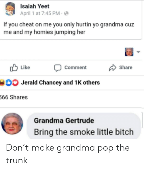 isaiah: Isaiah Yeet  April 1 at 7:45 PM  If you cheat on me you only hurtin yo grandma cuz  me and my homies jumping her  Like  Share  Comment  Jerald Chancey and 1 K others  66 Shares  Grandma Gertrude  Bring the smoke little bitch Don't make grandma pop the trunk