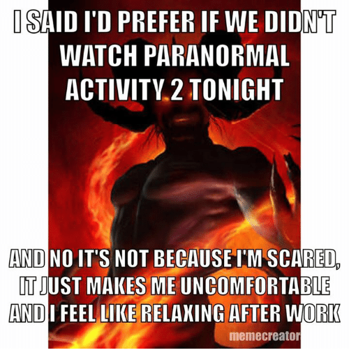 memes creator: ISAID ITD PREFER IF WE DIDNT  WATCH PARANORMAL  ACTIVITY 2 TONIGHT  AND NO  IT'S NOT BECAUSE IMSCARED  TIUST MAKES ME ABLE  AND  FEEL LIKE RELAXING AFTER WORK  meme creator