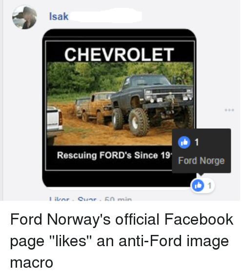 Anti Ford: Isak  CHEVROLET  Rescuing FORD's Since 19  Ford Norge Ford Norway's official Facebook page ''likes'' an anti-Ford image macro