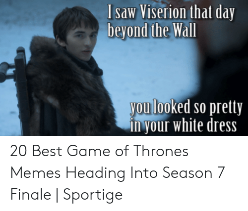 7 Finale: Isaw Viserion that day  beyond the Wall  you looked so pretty  in your white dress 20 Best Game of Thrones Memes Heading Into Season 7 Finale   Sportige
