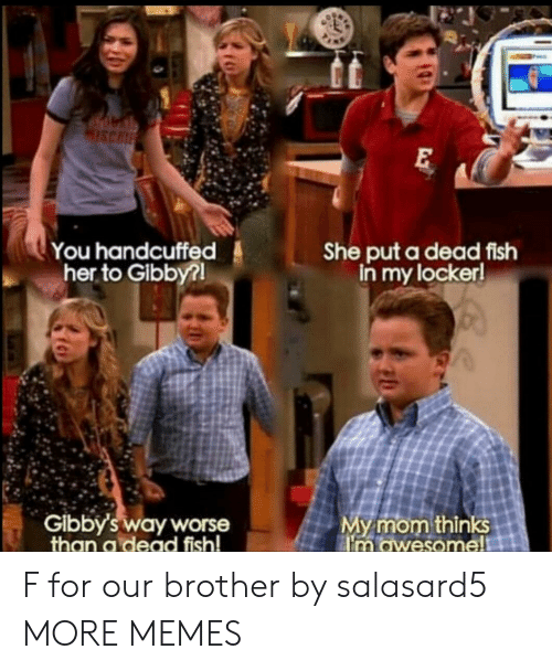 Locker: ISCH  She put a dead fish  in my locker!  You handcuffed  her to Gibby?  Gibby's way worse  than a dead fish!  My mom thinks  im awesome! F for our brother by salasard5 MORE MEMES