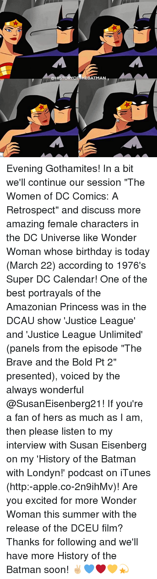 "discussion: ISDHISTORs  A  EBATMAN Evening Gothamites! In a bit we'll continue our session ""The Women of DC Comics: A Retrospect"" and discuss more amazing female characters in the DC Universe like Wonder Woman whose birthday is today (March 22) according to 1976's Super DC Calendar! One of the best portrayals of the Amazonian Princess was in the DCAU show 'Justice League' and 'Justice League Unlimited' (panels from the episode ""The Brave and the Bold Pt 2"" presented), voiced by the always wonderful @SusanEisenberg21! If you're a fan of hers as much as I am, then please listen to my interview with Susan Eisenberg on my 'History of the Batman with Londyn!' podcast on iTunes (http:-apple.co-2n9ihMv)! Are you excited for more Wonder Woman this summer with the release of the DCEU film? Thanks for following and we'll have more History of the Batman soon! ✌🏼💙❤️💛💫"