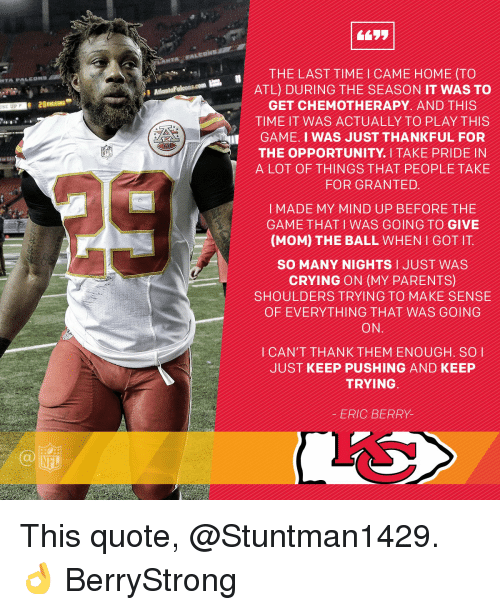 eric berry: ISE UP  LANTA FALEAN  THE LAST TIME HOME (TO  TL) DURING THE SEASON IT WAS TO  GET CHEMOTHERAPY AND THIS  TIME IT WAS ACTUALLY TO PLAY THIS  GAME I WAS JUST THANKFUL FOR  THE OPPORTUNITY TAKE PRIDE IN  A LOT OF THINGS THAT PEOPLE TAKE  FOR GRANTED  MADE MY MIND UP BEFORE THE  GAME THAT WAS GOING TO GIVE  (MOM) THE BALL WHEN I GOT  IT  SO MANY NIGHTS l JUST WAS  CRYING ON (MY PARENTS)  SHOULDERS TRYING TO MAKE SENSE  OF EVERYTHING THAT WAS GOING  ON  CAN'T THANK THEM SO  JUST KEEP PUSHING AND KEEP  TRYING  ERIC BERRY This quote, @Stuntman1429. 👌 BerryStrong