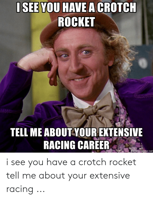 Crotch Rocket: ISEE YOU HAVE A CROTCH  ROCKET  TELL ME ABOUT-YOUR EXTENSIVE  RACING CAREER  memegenerator.net i see you have a crotch rocket tell me about your extensive racing ...