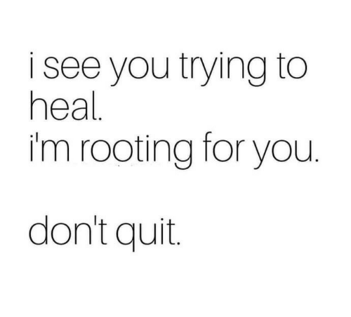 rooting for you: isee you trying to  heal  im rooting for you  don't quit