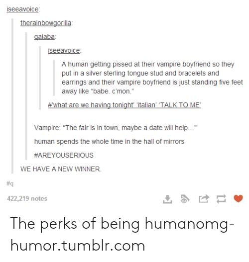 """Boyfriend: iseeavoice:  therainbowgorilla:  qalaba:  iseeavoice:  A human getting pissed at their vampire boyfriend so they  put in a silver sterling tongue stud and bracelets and  earrings and their vampire boyfriend is just standing five feet  away like """"babe. c'mon.""""  #what are we having tonight 'italian' 'TALK TO ME'  Vampire: """"The fair is in town, maybe a date will help...""""  human spends the whole time in the hall of mirrors  #AREYOUSERIOUS  WE HAVE A NEW WINNER.  #q  422,219 notes The perks of being humanomg-humor.tumblr.com"""