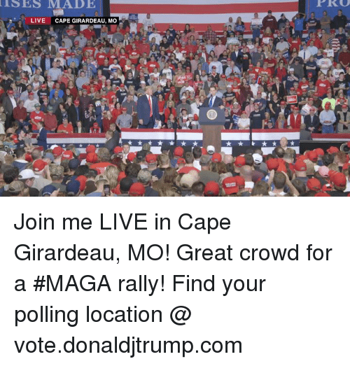 join.me: ISES MADE  LIVE CAPE GIRARDEAU, Mo Join me LIVE in Cape Girardeau, MO! Great crowd for a #MAGA rally!  Find your polling location @ vote.donaldjtrump.com