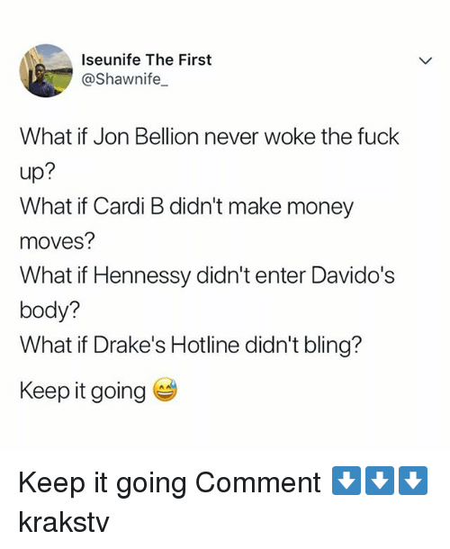 Keep It Going: Iseunife The First  @Shawnife  What if Jon Bellion never woke the fuck  up:  What if Cardi B didn't make money  moves?  What if Hennessy didn't enter Davido's  body?  What if Drake's Hotline didn't bling?  Keep it going Keep it going Comment ⬇️⬇️⬇️ krakstv