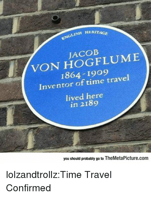 time travel: ISH HERITAGE  JACOB  VON HOGFLUME  1864 1909  Inventor of time travel  lived here  in 2189  you should probably go to TheMetaPicture.com lolzandtrollz:Time Travel Confirmed