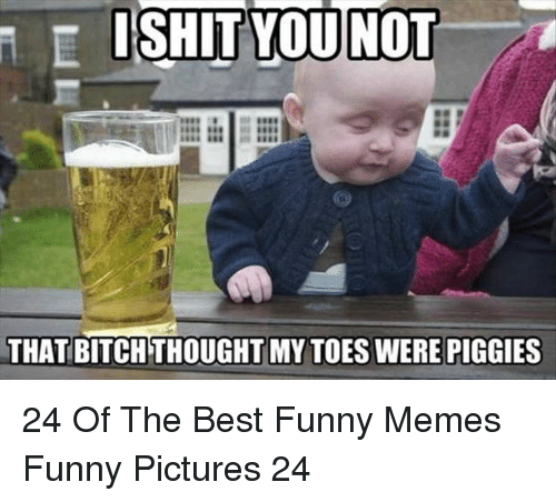 Best Funny Memes: ISHIT YOU NOT  THAT BITCH THOUGHT MY TOES WERE PIGGIES 24 Of The Best Funny Memes Funny Pictures 24