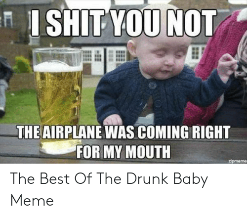 Drunk Baby Meme: ISHIT YOU NOT  THE AIRPLANE WAS COMING RIGHT  FOR MY MOUTH  zipmeme The Best Of The Drunk Baby Meme