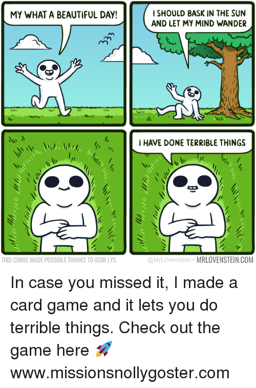 What A Beautiful Day: ISHOULD BASK IN THE SUN  AND LET MY MIND WANDER  MY WHAT A BEAUTIFUL DAY!  I HAVE DONE TERRIBLE THINGS  THIS COMIC MADE POSSIBLE THANKS TO IGOR LYS  @MrLovenstein MRLOVENSTEIN.COM In case you missed it, I made a card game and it lets you do terrible things.  Check out the game here 🚀 www.missionsnollygoster.com