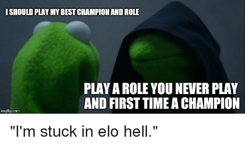 "elo hell: ISHOULD PLAY MY BEST CHAMPION AND ROLE  PLAY A ROLE YOU NEVER PLAY  AND FIRST TIME A CHAMPION  imgflip.com ""I'm stuck in elo hell."""
