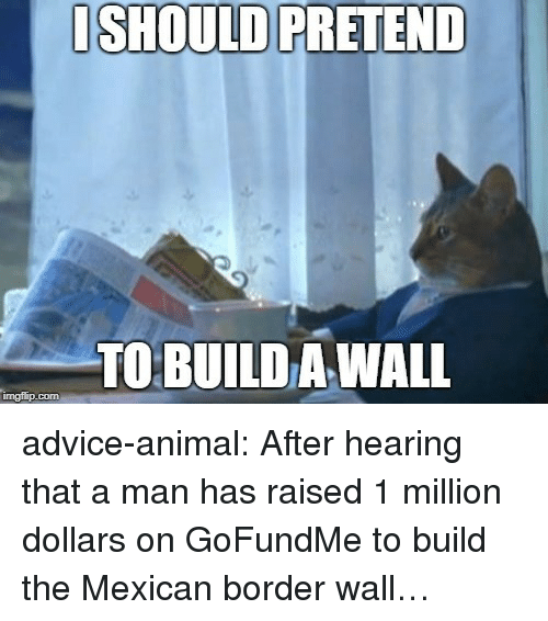 the mexican: ISHOULD PRETEND  TO BUILD A WALL  imgflip.com advice-animal:  After hearing that a man has raised 1 million dollars on GoFundMe to build the Mexican border wall…
