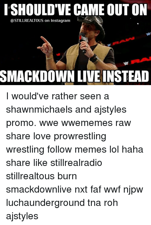 roh: ISHOULDTVE CAME OUT ON  @STILLREALTOUS on Instagram  SMACKDOWN LIVEINSTEAD I would've rather seen a shawnmichaels and ajstyles promo. wwe wwememes raw share love prowrestling wrestling follow memes lol haha share like stillrealradio stillrealtous burn smackdownlive nxt faf wwf njpw luchaunderground tna roh ajstyles
