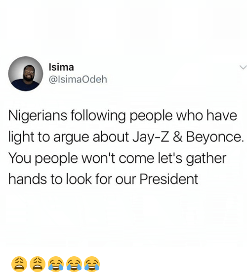 Arguing, Beyonce, and Jay: Isima  @lsimaOdeh  Nigerians following people who have  light to argue about Jay-Z & Beyonce.  You people won't come let's gather  hands to look for our President 😩😩😂😂😂