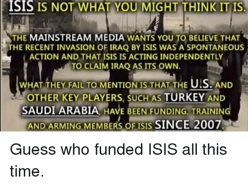 Turkeyism: ISIS IS NOT WHAT YOU MIGHT THINK IT IS  THE MAINSTREAM MEDIA WANTS YOU TO BELIEVE THAT  THE RECENT INVASION OF IRAQ BY ISIS WAS A SPONTANEOUS  ACTION AND THAT ISIS IS ACTING INDEPENDENTLY  TO CLAIM IRAQ AS ITS OWN  WHAT THEY FAIL TO MENTION IS THAT THE U!S. AND  OTHER KEY PLAYERS, SUCH AS TURKEY AND  SAUDI ARABIA, HAVE BEEN FUNDING, TRAINING  AND ARMING MEMBERS OF ISIS SINCE 2007